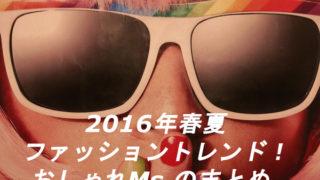 2016年春夏ファッショントレンド!おしゃれMs.のまとめ